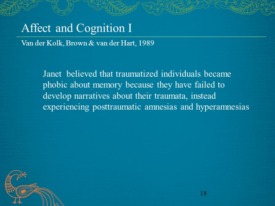 18 Affect and Cognition I Janet believed that traumatized individuals became phobic about memory because they have failed to develop narratives about