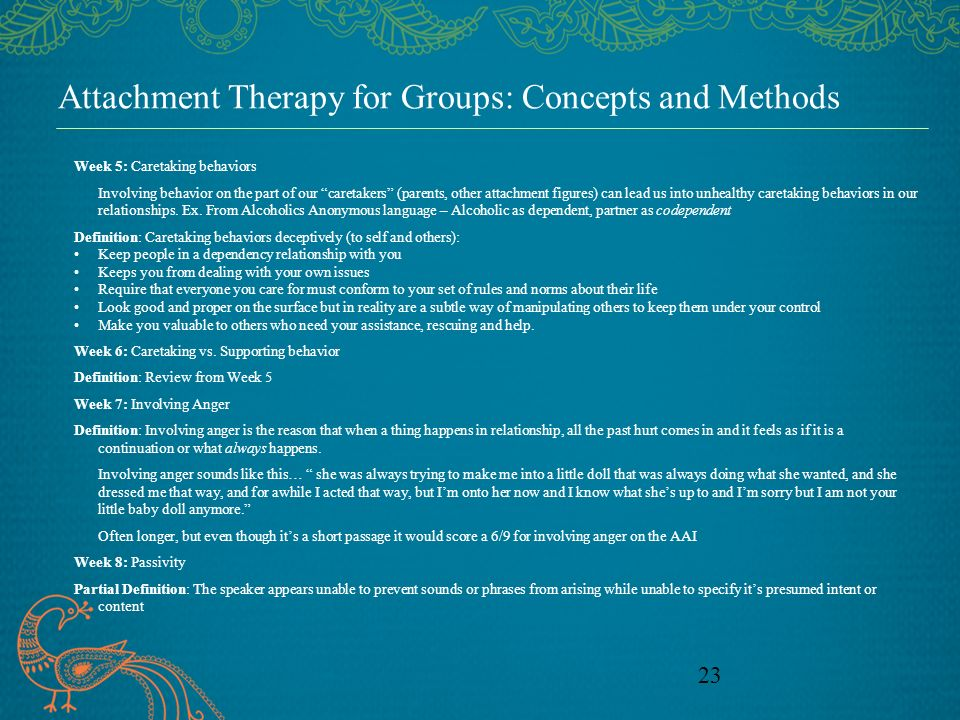 23 Attachment Therapy for Groups: Concepts and Methods Week 5: Caretaking behaviors Involving behavior on the part of our caretakers (parents, other a