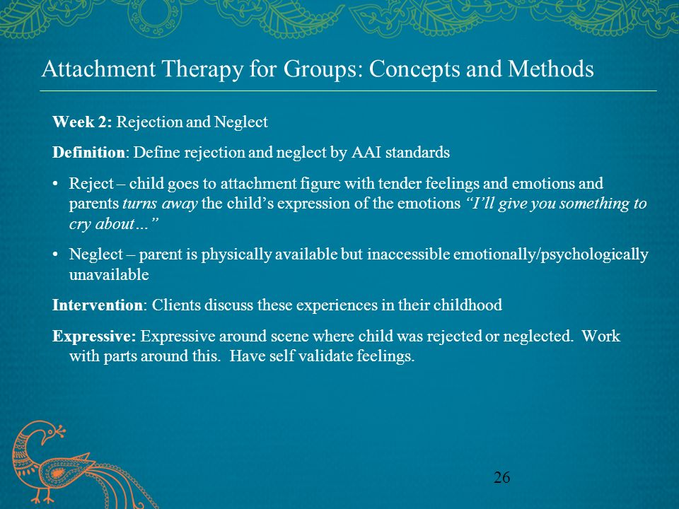 26 Attachment Therapy for Groups: Concepts and Methods Week 2: Rejection and Neglect Definition: Define rejection and neglect by AAI standards Reject