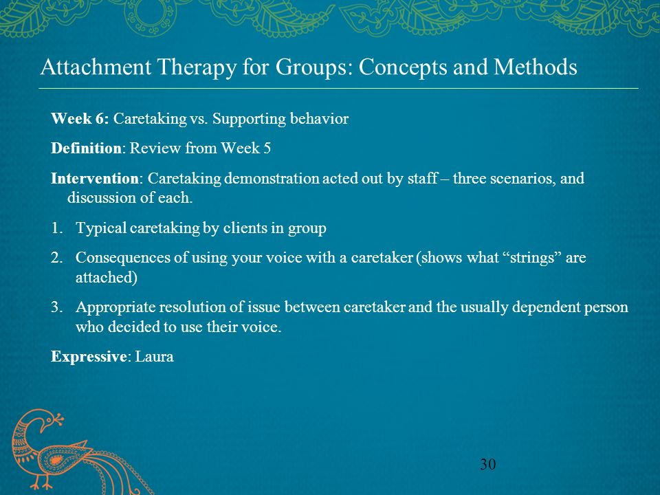 30 Attachment Therapy for Groups: Concepts and Methods Week 6: Caretaking vs. Supporting behavior Definition: Review from Week 5 Intervention: Caretak
