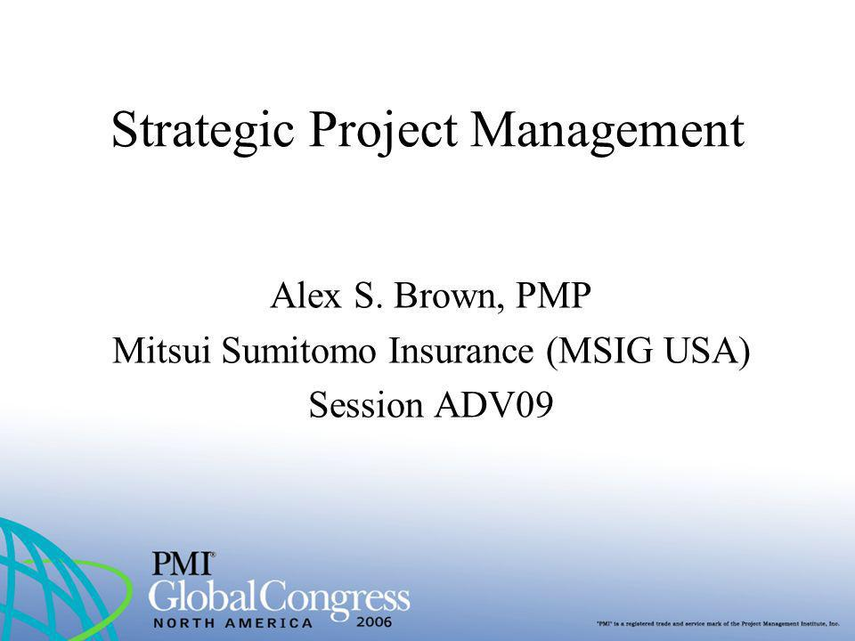 Strategic Project Management Alex S. Brown, PMP Mitsui Sumitomo Insurance (MSIG USA) Session ADV09