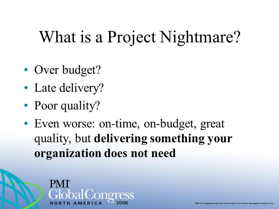 What is a Project Nightmare? Over budget? Late delivery? Poor quality? Even worse: on-time, on-budget, great quality, but delivering something your or
