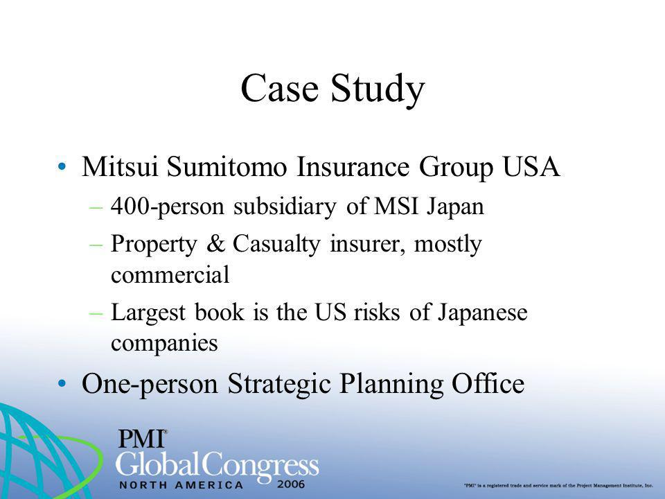 Case Study Mitsui Sumitomo Insurance Group USA –400-person subsidiary of MSI Japan –Property & Casualty insurer, mostly commercial –Largest book is th