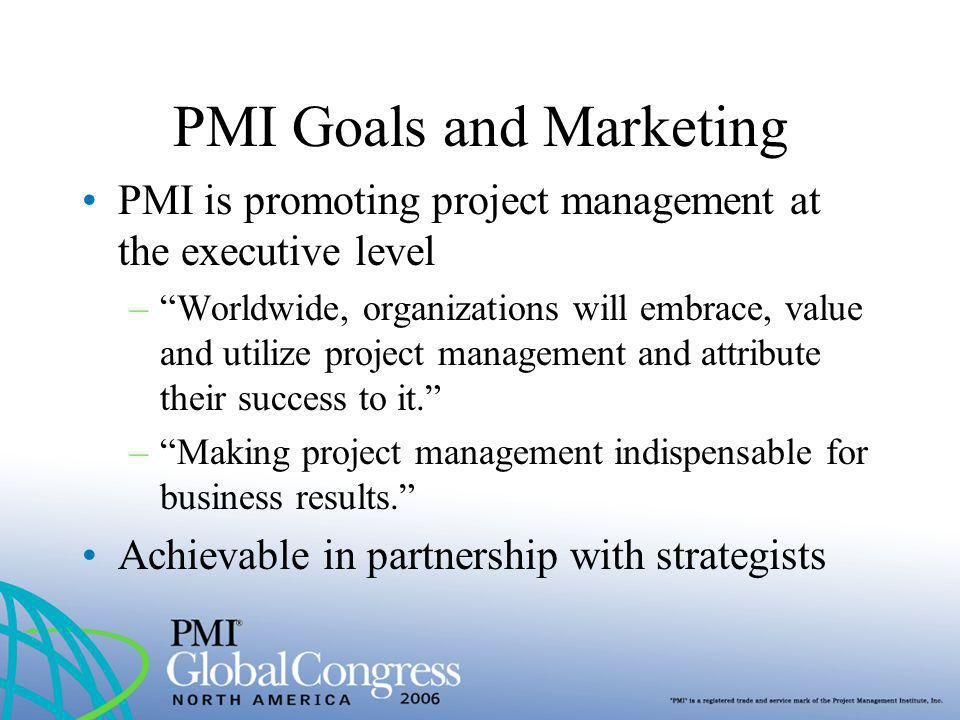 PMI Goals and Marketing PMI is promoting project management at the executive level –Worldwide, organizations will embrace, value and utilize project m