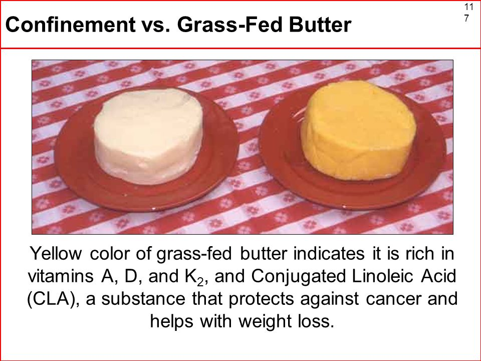 117 Confinement vs. Grass-Fed Butter Yellow color of grass-fed butter indicates it is rich in vitamins A, D, and K 2, and Conjugated Linoleic Acid (CL