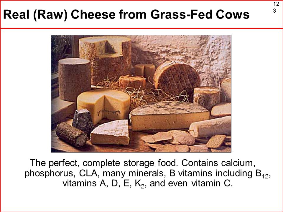 123 Real (Raw) Cheese from Grass-Fed Cows The perfect, complete storage food. Contains calcium, phosphorus, CLA, many minerals, B vitamins including B