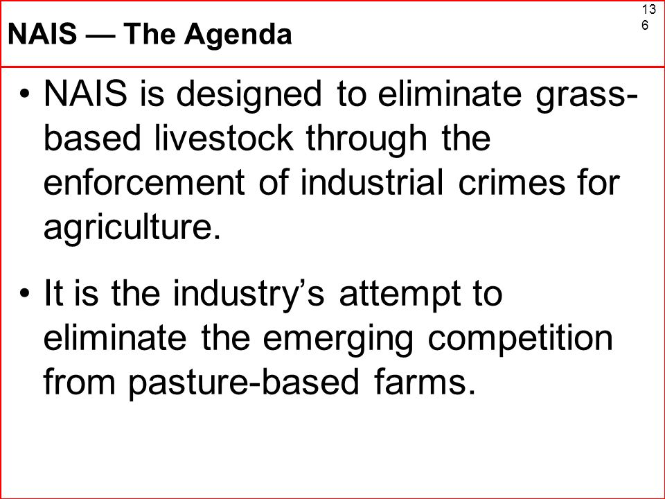 136 NAIS The Agenda NAIS is designed to eliminate grass- based livestock through the enforcement of industrial crimes for agriculture. It is the indus