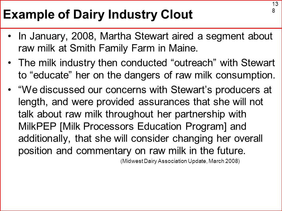 Example of Dairy Industry Clout In January, 2008, Martha Stewart aired a segment about raw milk at Smith Family Farm in Maine. The milk industry then