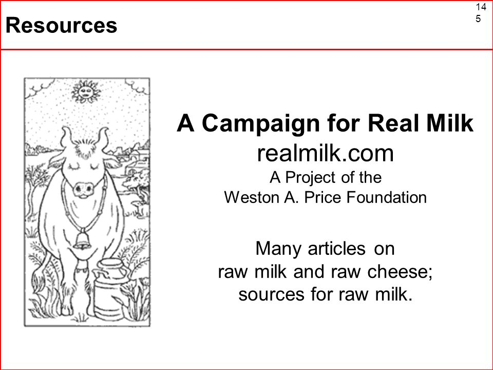 145 Resources A Campaign for Real Milk realmilk.com A Project of the Weston A. Price Foundation Many articles on raw milk and raw cheese; sources for
