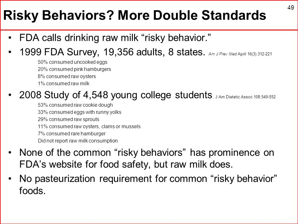 Risky Behaviors? More Double Standards FDA calls drinking raw milk risky behavior. 1999 FDA Survey, 19,356 adults, 8 states. Am J Prev Med April 16(3)
