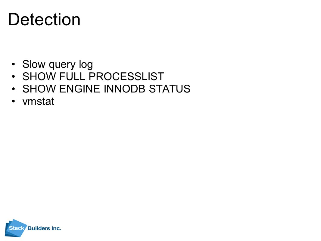 Detection Slow query log SHOW FULL PROCESSLIST SHOW ENGINE INNODB STATUS vmstat