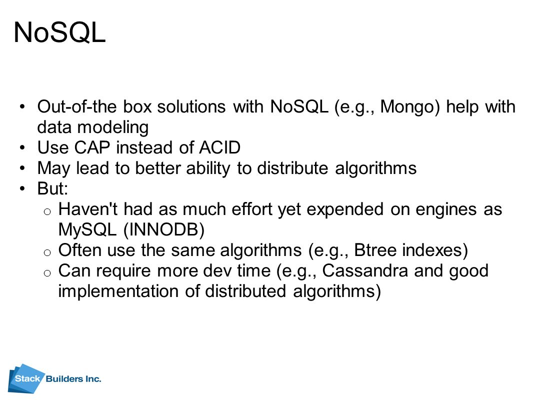 NoSQL Out-of-the box solutions with NoSQL (e.g., Mongo) help with data modeling Use CAP instead of ACID May lead to better ability to distribute algorithms But: o Haven t had as much effort yet expended on engines as MySQL (INNODB) o Often use the same algorithms (e.g., Btree indexes) o Can require more dev time (e.g., Cassandra and good implementation of distributed algorithms)