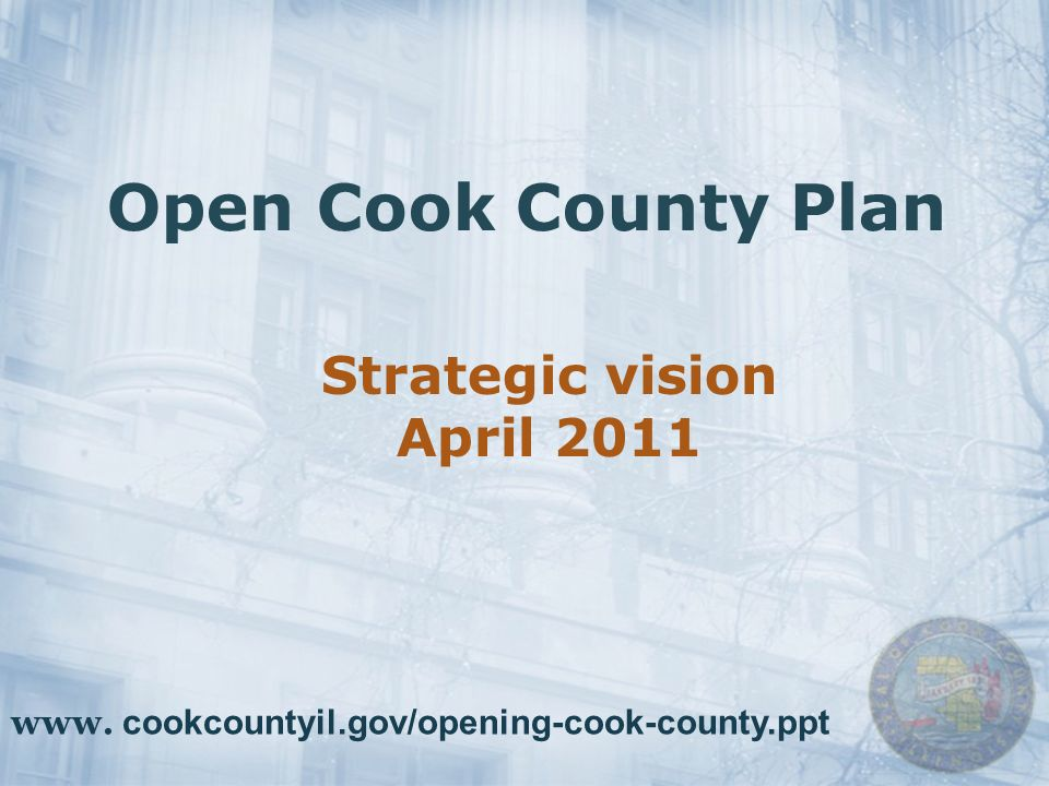 Open Cook County Plan Strategic vision April 2011 www. cookcountyil.gov/opening-cook-county.ppt