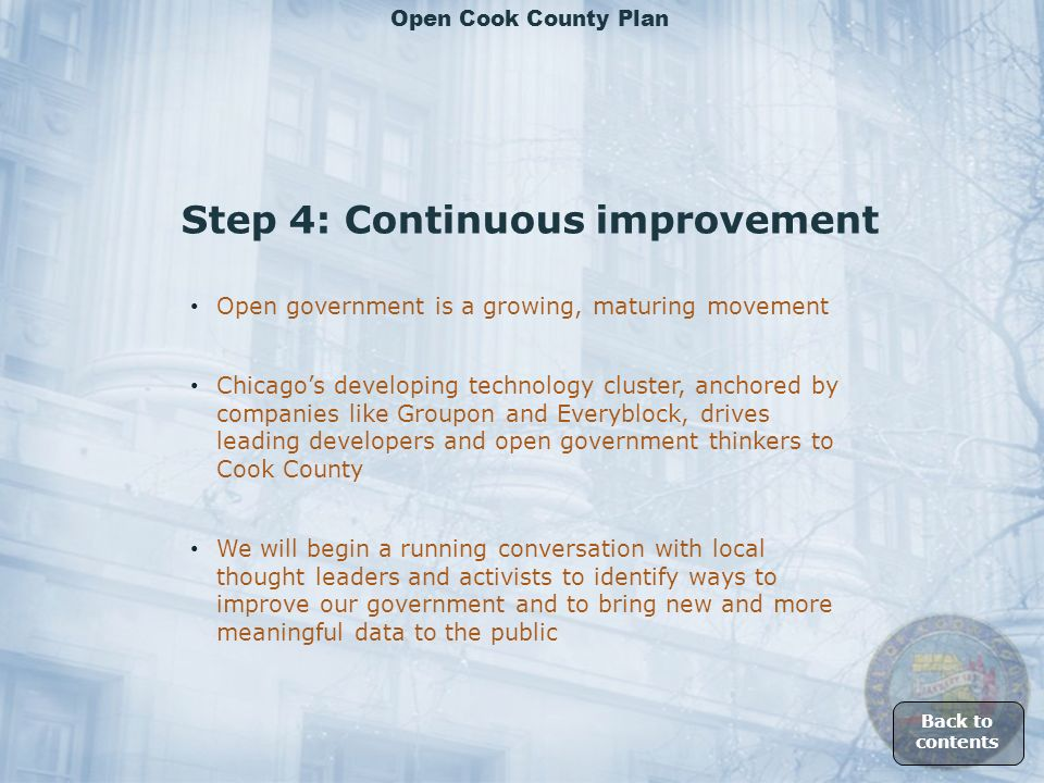 Step 4: Continuous improvement Open government is a growing, maturing movement We will begin a running conversation with local thought leaders and activists to identify ways to improve our government and to bring new and more meaningful data to the public Chicagos developing technology cluster, anchored by companies like Groupon and Everyblock, drives leading developers and open government thinkers to Cook County Back to contents Open Cook County Plan