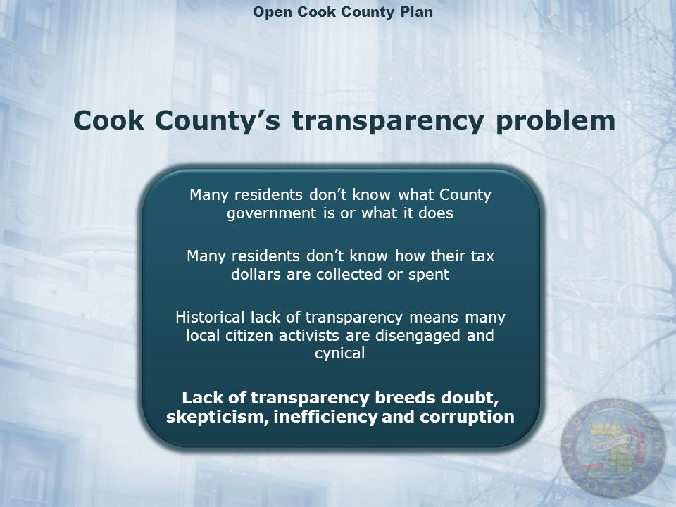 Cook Countys transparency problem Many residents dont know what County government is or what it does Many residents dont know how their tax dollars are collected or spent Historical lack of transparency means many local citizen activists are disengaged and cynical Lack of transparency breeds doubt, skepticism, inefficiency and corruption Many residents dont know what County government is or what it does Many residents dont know how their tax dollars are collected or spent Historical lack of transparency means many local citizen activists are disengaged and cynical Lack of transparency breeds doubt, skepticism, inefficiency and corruption Open Cook County Plan