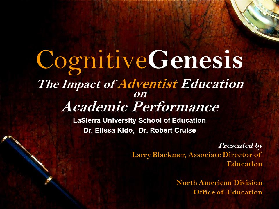 Cognitive Genesis The Impact of Adventist Education on Academic Performance LaSierra University School of Education Dr. Elissa Kido, Dr. Robert Cruise