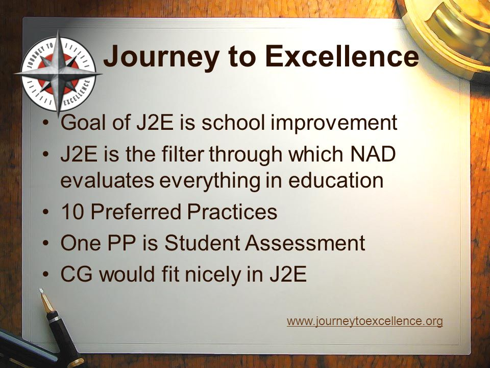 Journey to Excellence Goal of J2E is school improvement J2E is the filter through which NAD evaluates everything in education 10 Preferred Practices O