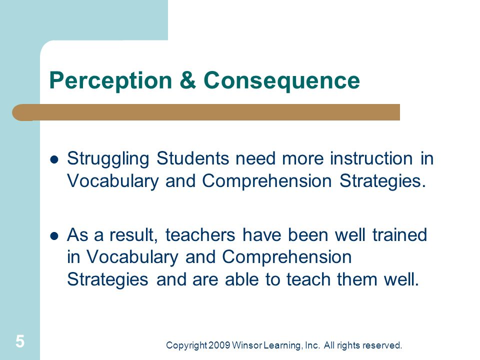 5 Perception & Consequence Struggling Students need more instruction in Vocabulary and Comprehension Strategies. As a result, teachers have been well