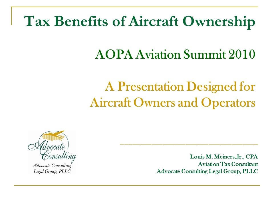Tax Benefits of Aircraft Ownership AOPA Aviation Summit 2010 A Presentation Designed for Aircraft Owners and Operators ____________________________________ Louis M.