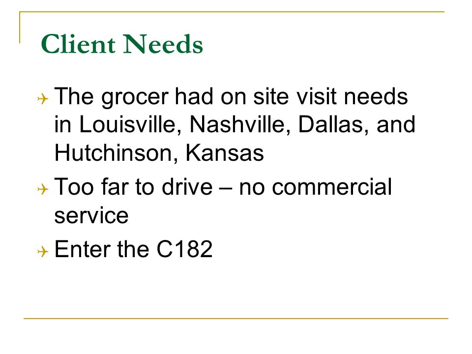 Client Needs The grocer had on site visit needs in Louisville, Nashville, Dallas, and Hutchinson, Kansas Too far to drive – no commercial service Enter the C182