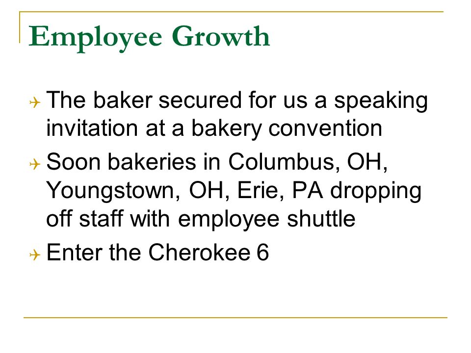 Employee Growth The baker secured for us a speaking invitation at a bakery convention Soon bakeries in Columbus, OH, Youngstown, OH, Erie, PA dropping off staff with employee shuttle Enter the Cherokee 6