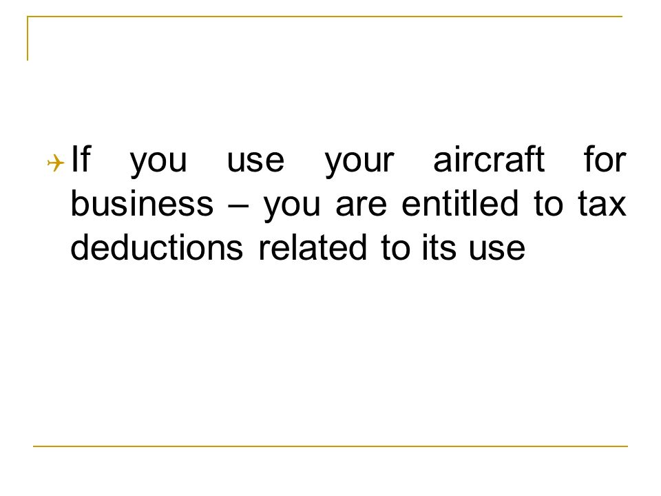 If you use your aircraft for business – you are entitled to tax deductions related to its use