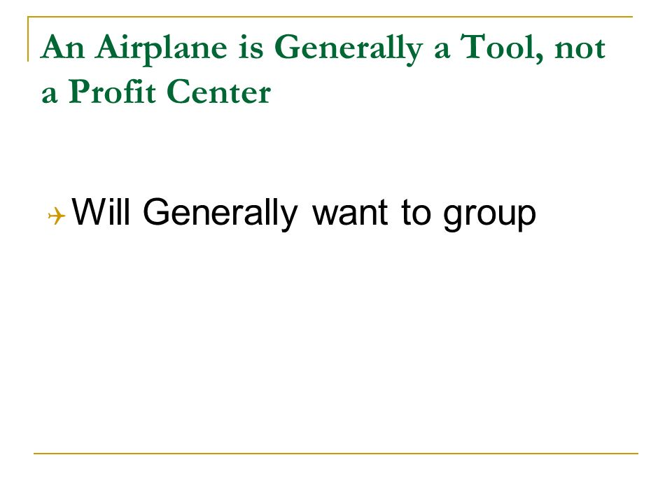 An Airplane is Generally a Tool, not a Profit Center Will Generally want to group