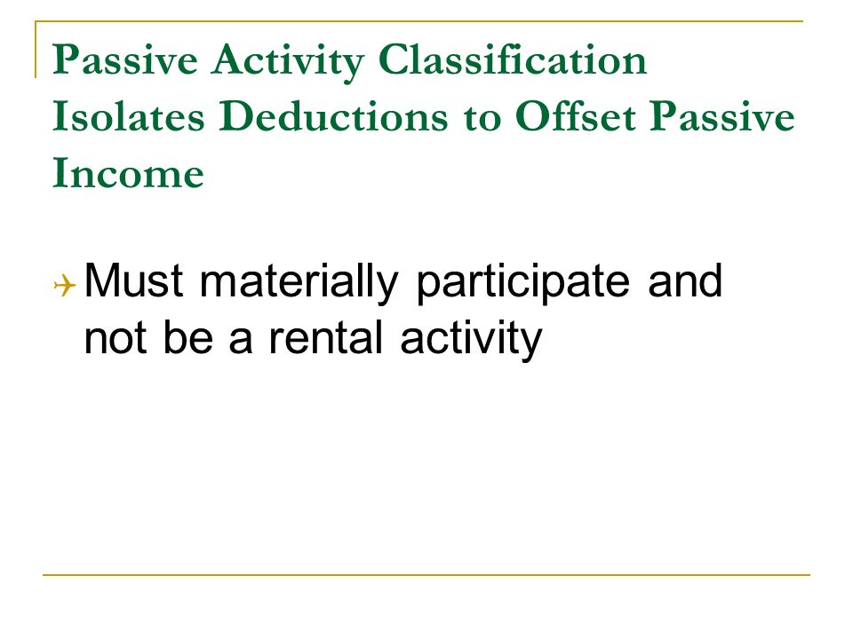 Passive Activity Classification Isolates Deductions to Offset Passive Income Must materially participate and not be a rental activity