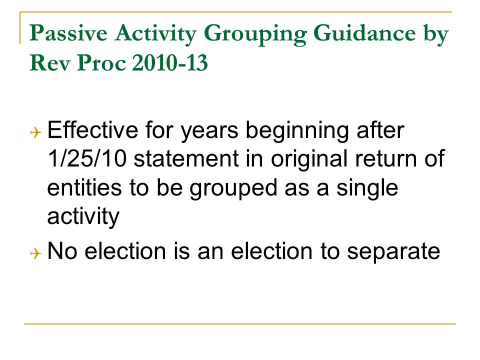 Passive Activity Grouping Guidance by Rev Proc 2010-13 Effective for years beginning after 1/25/10 statement in original return of entities to be grouped as a single activity No election is an election to separate