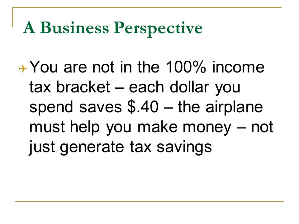 A Business Perspective You are not in the 100% income tax bracket – each dollar you spend saves $.40 – the airplane must help you make money – not just generate tax savings