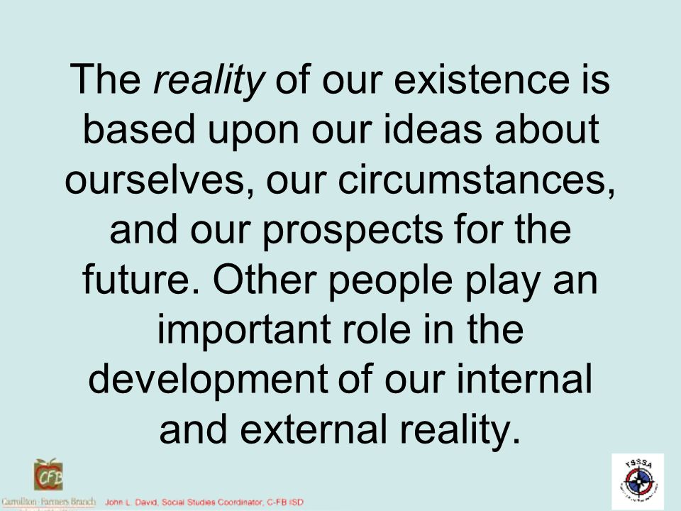 The reality of our existence is based upon our ideas about ourselves, our circumstances, and our prospects for the future. Other people play an import
