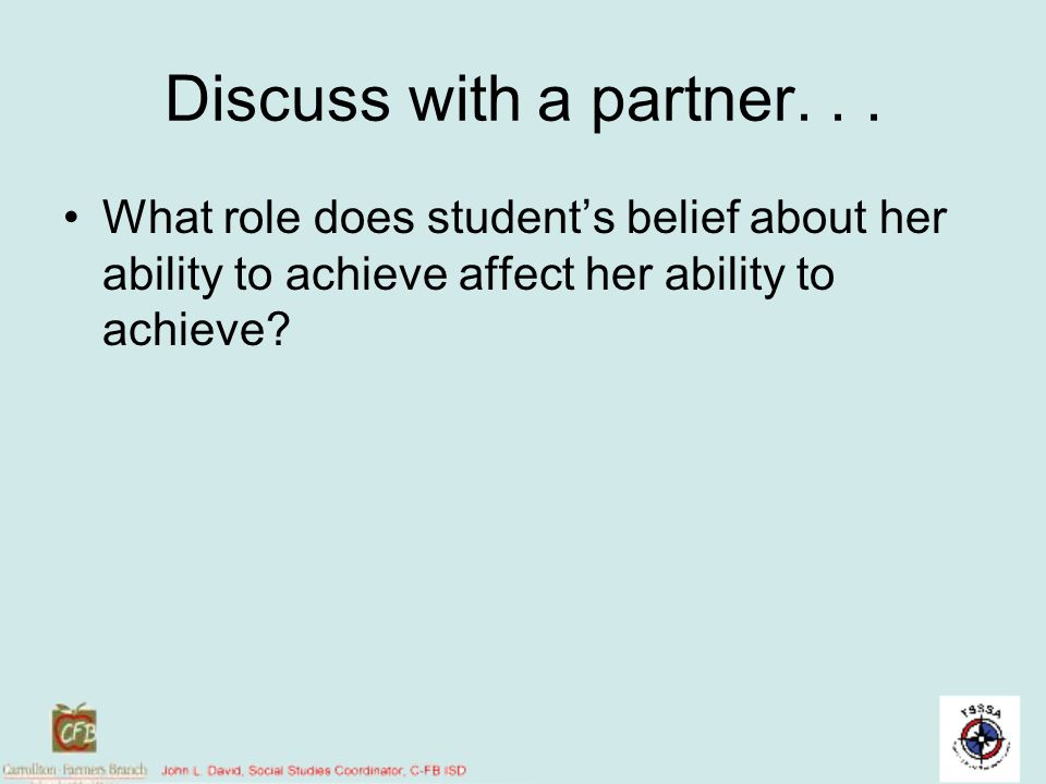 Discuss with a partner... What role does students belief about her ability to achieve affect her ability to achieve?