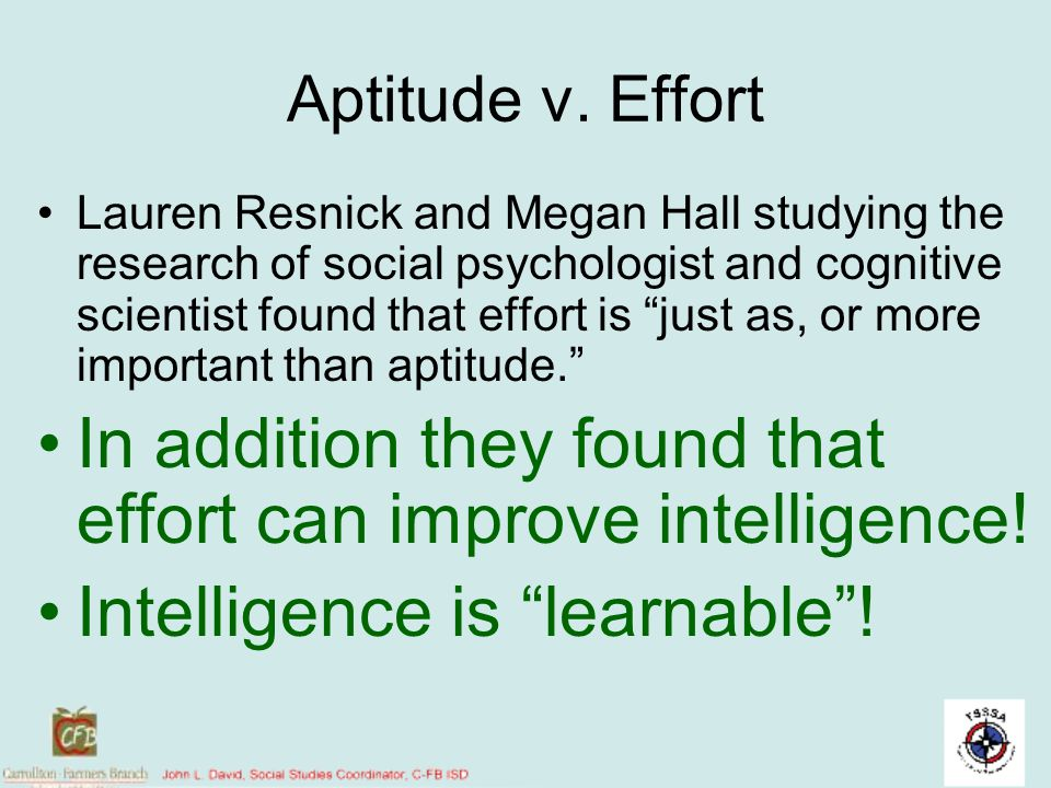 Aptitude v. Effort Lauren Resnick and Megan Hall studying the research of social psychologist and cognitive scientist found that effort is just as, or