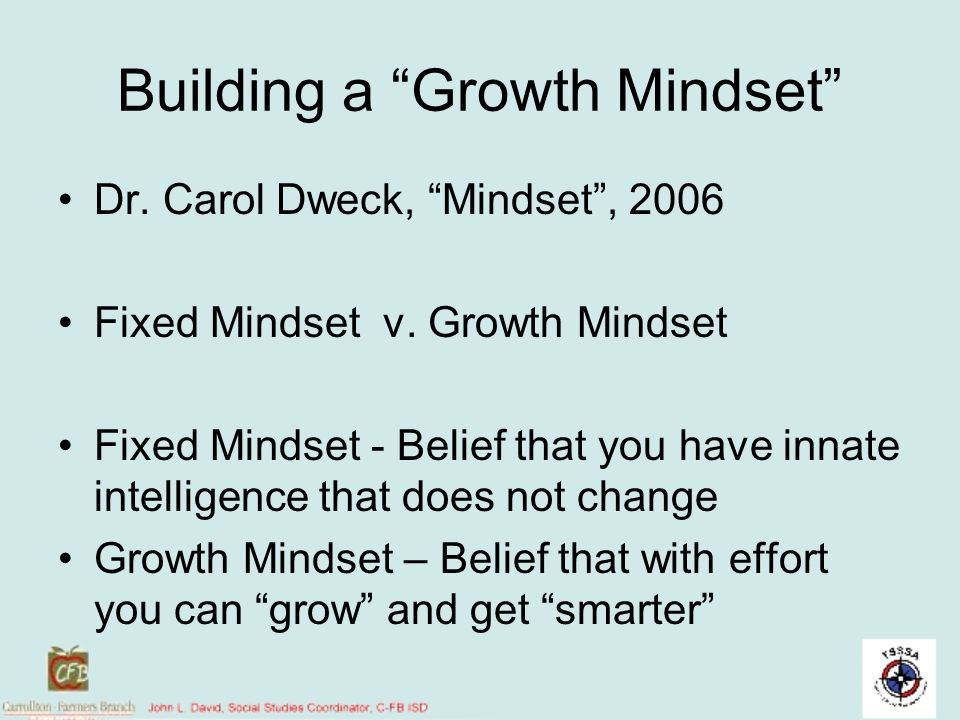 Building a Growth Mindset Dr. Carol Dweck, Mindset, 2006 Fixed Mindset v. Growth Mindset Fixed Mindset - Belief that you have innate intelligence that