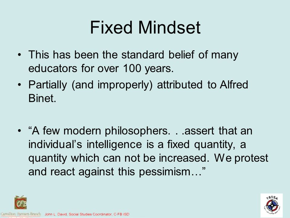 Fixed Mindset This has been the standard belief of many educators for over 100 years. Partially (and improperly) attributed to Alfred Binet. A few mod