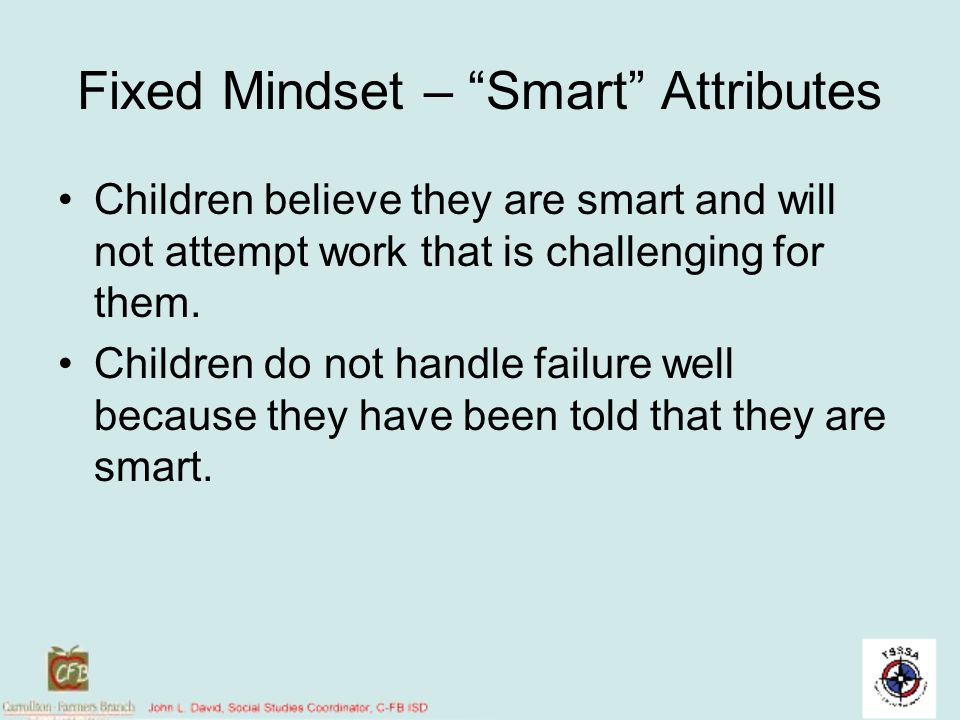Fixed Mindset – Smart Attributes Children believe they are smart and will not attempt work that is challenging for them. Children do not handle failur
