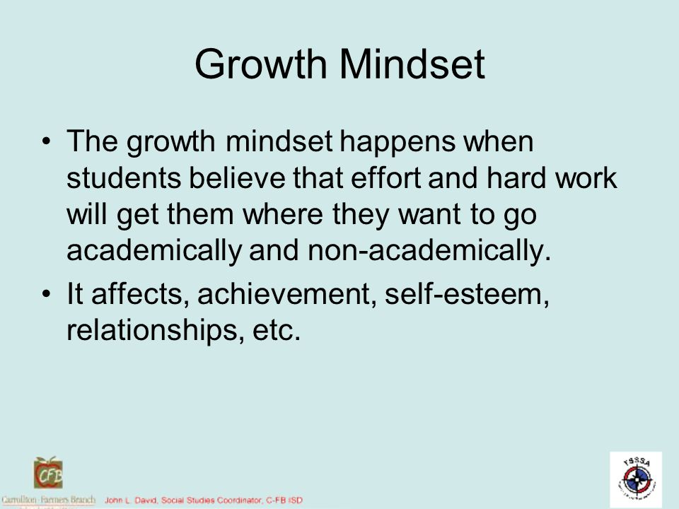 Growth Mindset The growth mindset happens when students believe that effort and hard work will get them where they want to go academically and non-aca
