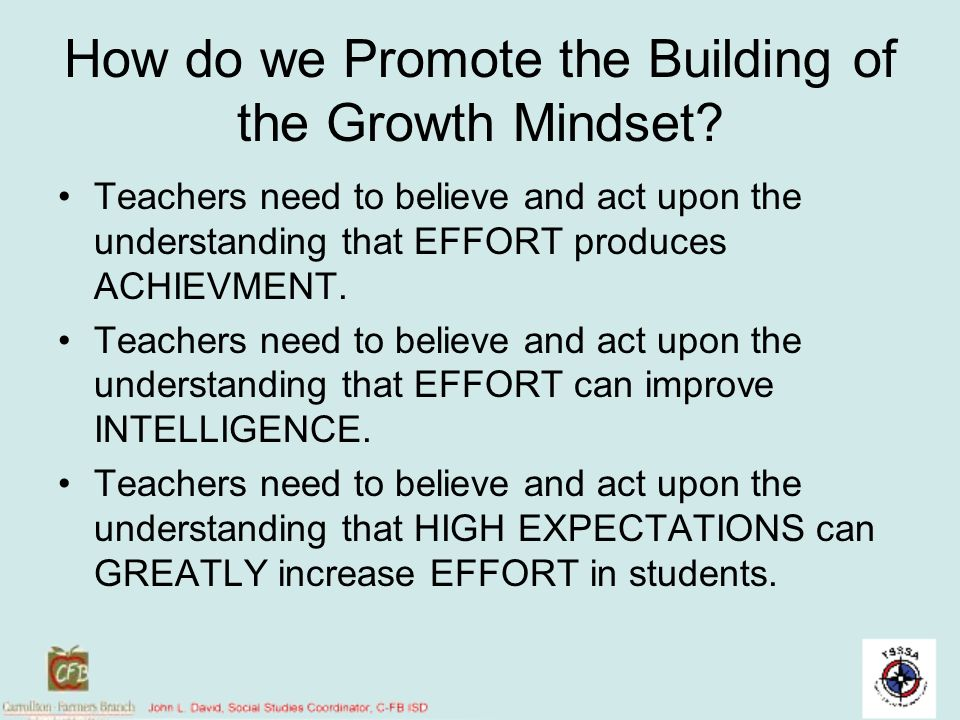How do we Promote the Building of the Growth Mindset? Teachers need to believe and act upon the understanding that EFFORT produces ACHIEVMENT. Teacher