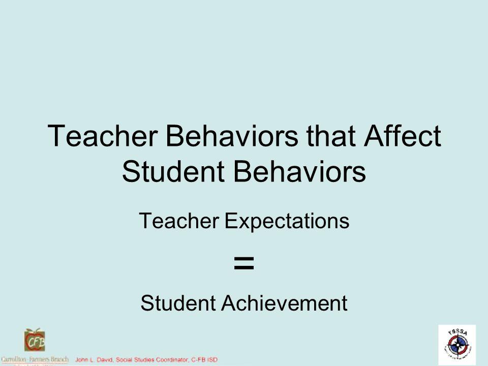 Teacher Behaviors that Affect Student Behaviors Teacher Expectations = Student Achievement