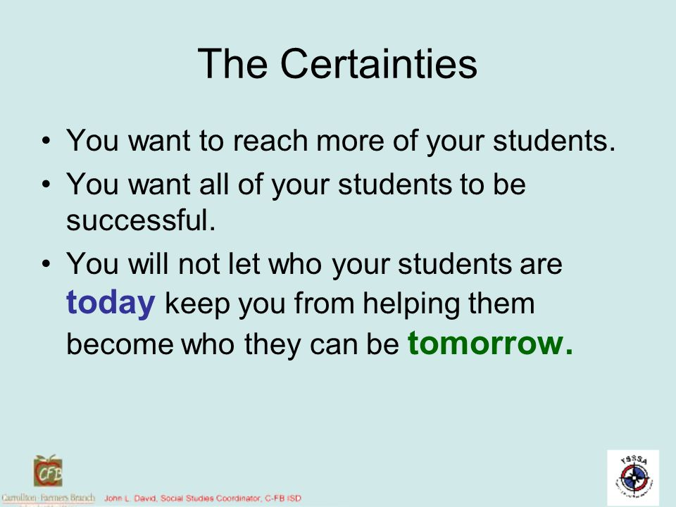 The Certainties You want to reach more of your students. You want all of your students to be successful. You will not let who your students are today