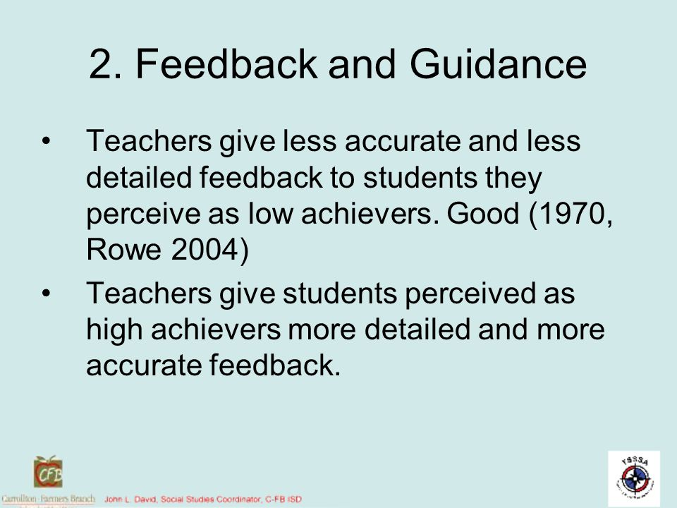 2. Feedback and Guidance Teachers give less accurate and less detailed feedback to students they perceive as low achievers. Good (1970, Rowe 2004) Tea