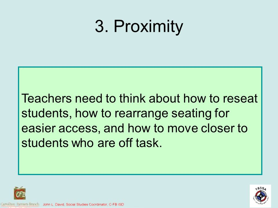3. Proximity Teachers need to think about how to reseat students, how to rearrange seating for easier access, and how to move closer to students who a