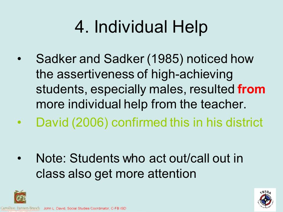 4. Individual Help Sadker and Sadker (1985) noticed how the assertiveness of high-achieving students, especially males, resulted from more individual