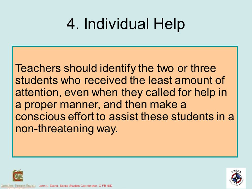 4. Individual Help Teachers should identify the two or three students who received the least amount of attention, even when they called for help in a