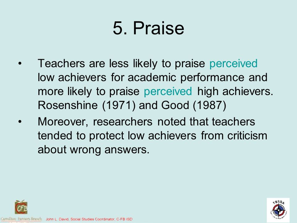5. Praise Teachers are less likely to praise perceived low achievers for academic performance and more likely to praise perceived high achievers. Rose