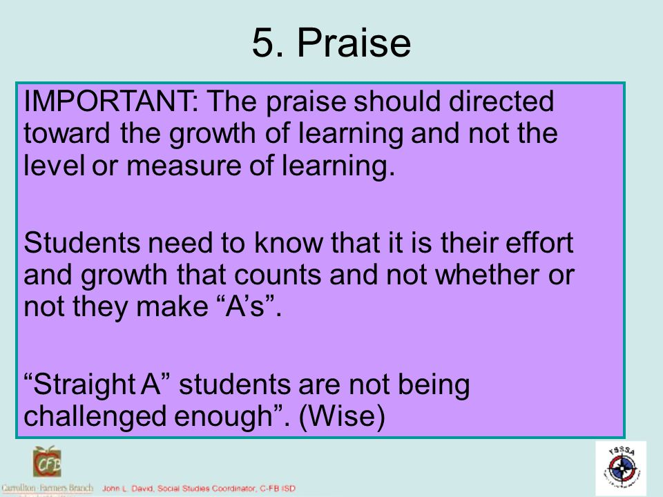 5. Praise IMPORTANT: The praise should directed toward the growth of learning and not the level or measure of learning. Students need to know that it