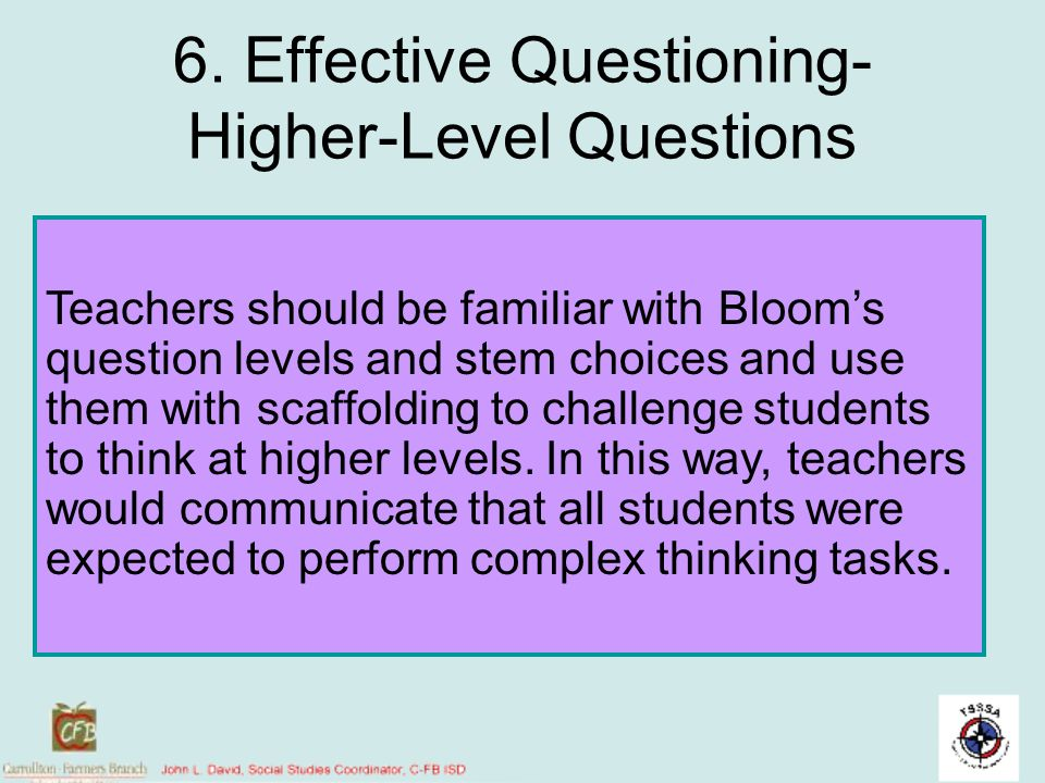 6. Effective Questioning- Higher-Level Questions Teachers should be familiar with Blooms question levels and stem choices and use them with scaffoldin
