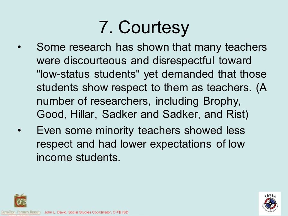 7. Courtesy Some research has shown that many teachers were discourteous and disrespectful toward
