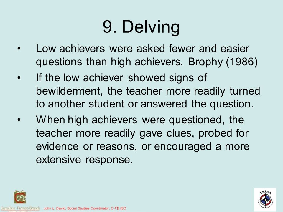 9. Delving Low achievers were asked fewer and easier questions than high achievers. Brophy (1986) If the low achiever showed signs of bewilderment, th