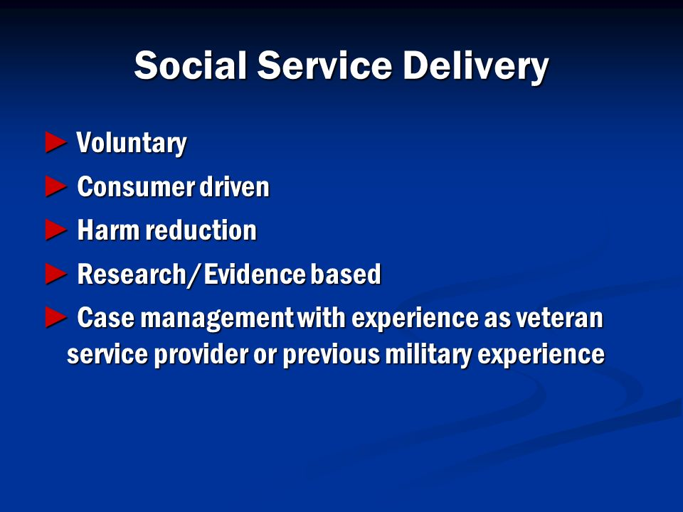 Social Service Delivery Voluntary Voluntary Consumer driven Consumer driven Harm reduction Harm reduction Research/Evidence based Research/Evidence ba